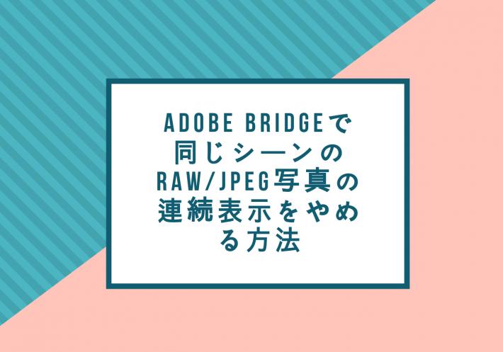 Adobe Bridgeで、同じシーンのRAW/JPEGの写真の連続表示をやめる方法