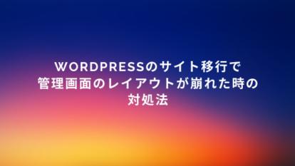WordPressのサイト移行で管理画面のレイアウトが崩れた時の対処法